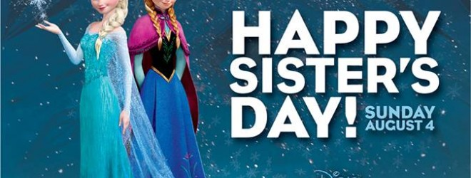 Disney's FROZEN – Happy Sister's Day!!! (Sunday, 8/4)